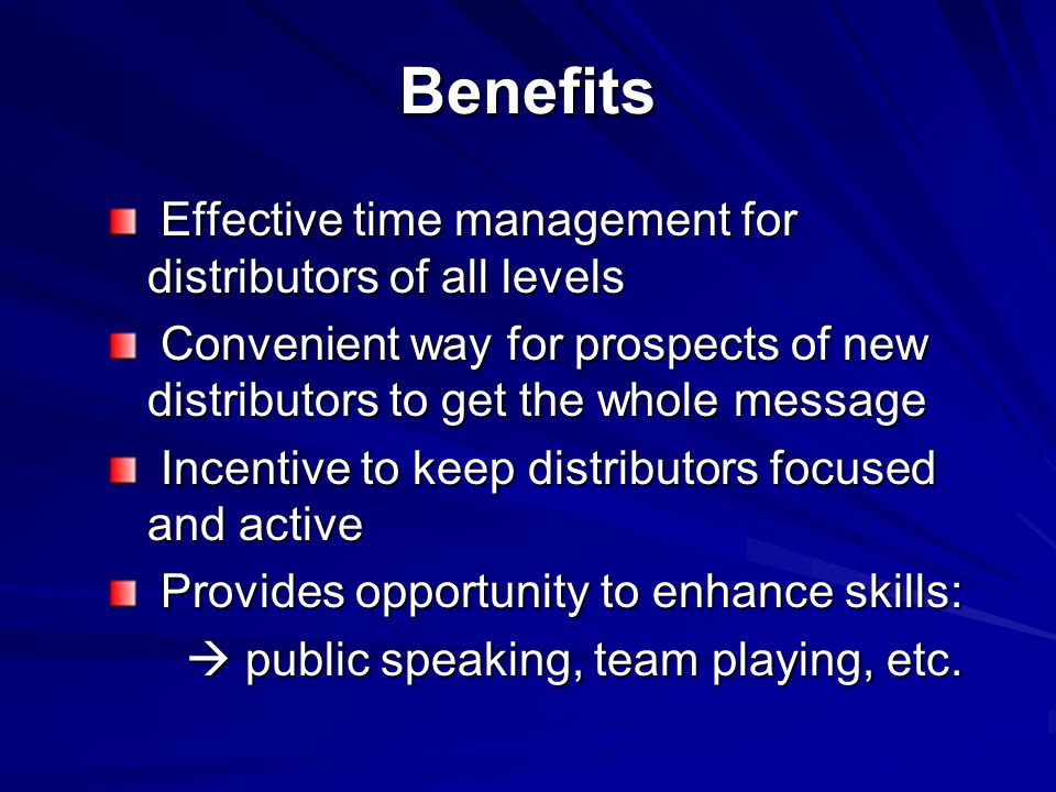 Benefits Effective time management for distributors of all levels Effective time management for distributors of all levels Convenient way for prospects of new distributors to get the whole message Convenient way for prospects of new distributors to get the whole message Incentive to keep distributors focused and active Incentive to keep distributors focused and active Provides opportunity to enhance skills: Provides opportunity to enhance skills: public speaking, team playing, etc.