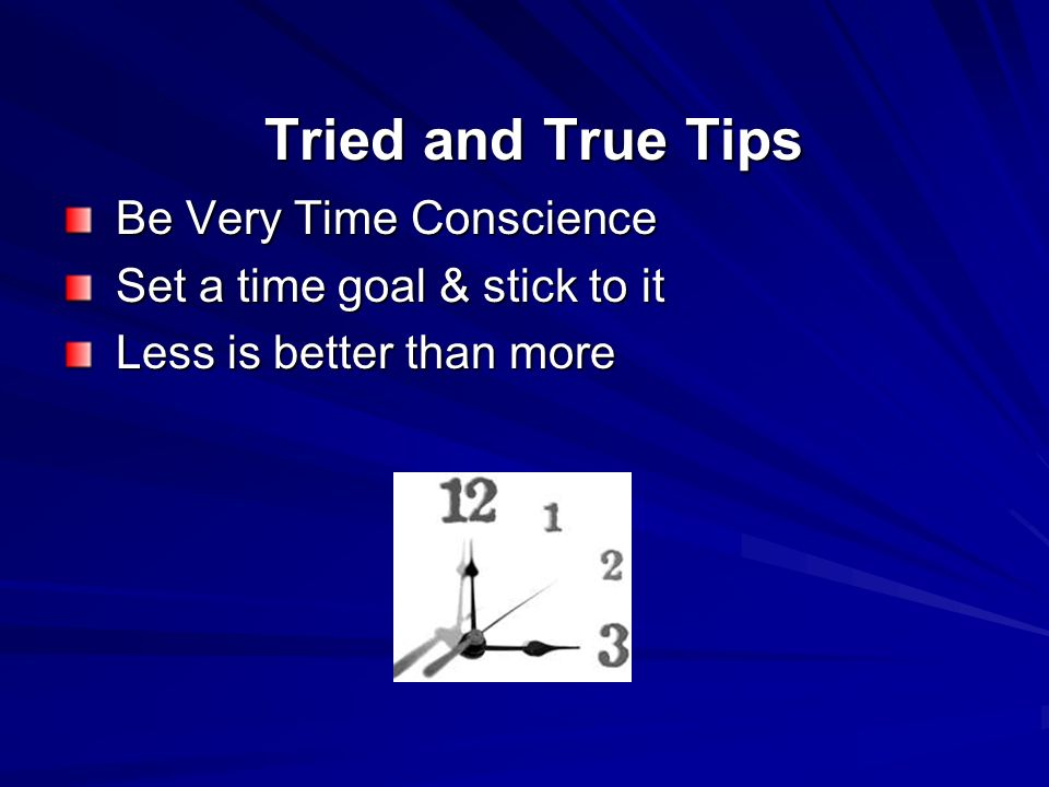 Tried and True Tips Tried and True Tips Be Very Time Conscience Be Very Time Conscience Set a time goal & stick to it Set a time goal & stick to it Less is better than more Less is better than more