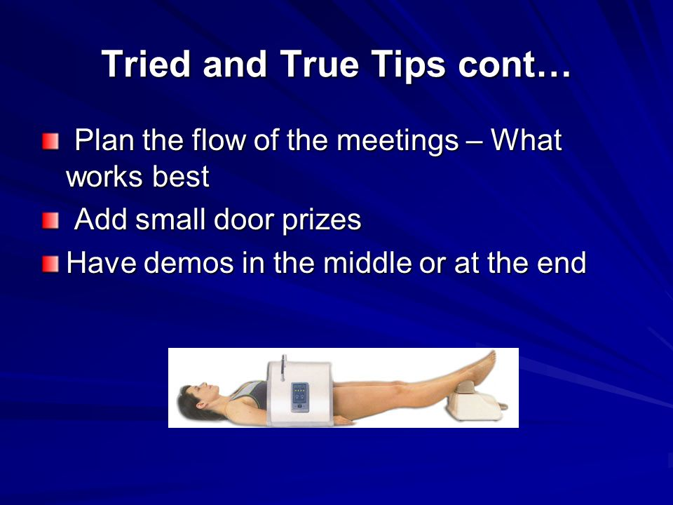 Tried and True Tips cont… Plan the flow of the meetings – What works best Plan the flow of the meetings – What works best Add small door prizes Add small door prizes Have demos in the middle or at the end