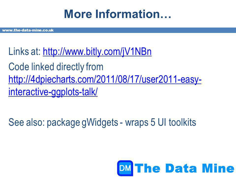 www.the-data-mine.co.uk More Information… Links at: http://www.bitly.com/jV1NBnhttp://www.bitly.com/jV1NBn Code linked directly from http://4dpiecharts.com/2011/08/17/user2011-easy- interactive-ggplots-talk/ http://4dpiecharts.com/2011/08/17/user2011-easy- interactive-ggplots-talk/ See also: package gWidgets - wraps 5 UI toolkits
