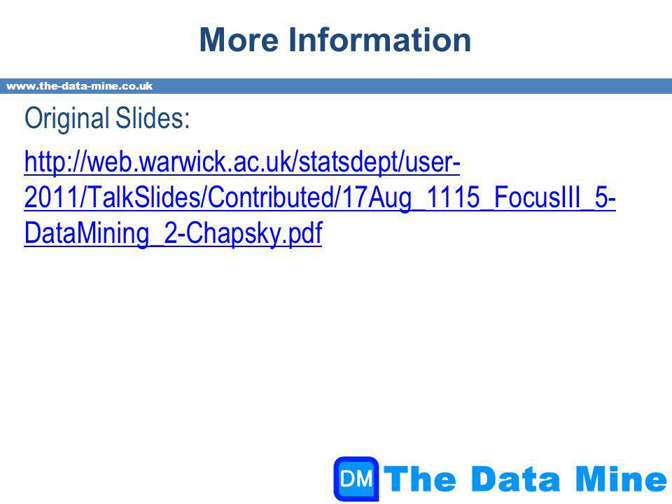 www.the-data-mine.co.uk More Information Original Slides: http://web.warwick.ac.uk/statsdept/user- 2011/TalkSlides/Contributed/17Aug_1115_FocusIII_5- DataMining_2-Chapsky.pdf