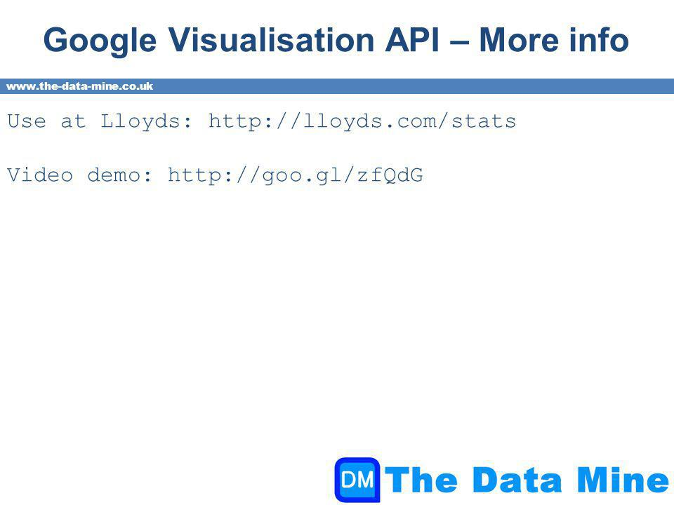 www.the-data-mine.co.uk Google Visualisation API – More info Use at Lloyds: http://lloyds.com/stats Video demo: http://goo.gl/zfQdG