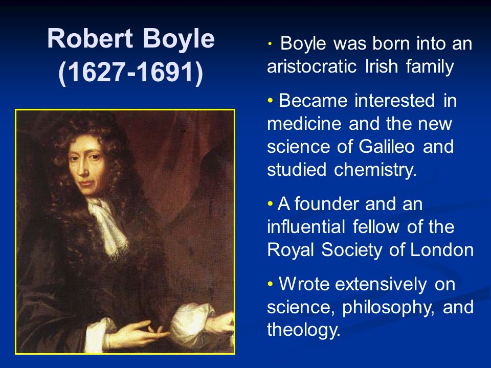 Robert Boyle ( ) Boyle was born into an aristocratic Irish family Became interested in medicine and the new science of Galileo and studied chemistry.