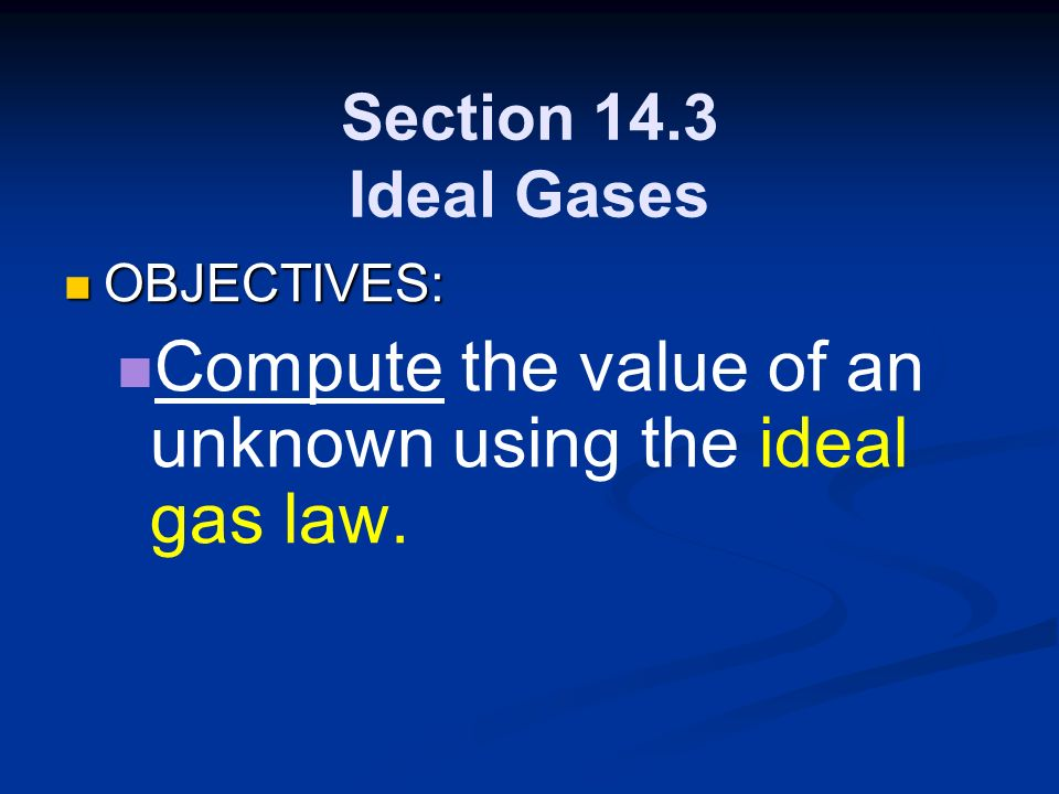 Section 14.3 Ideal Gases OBJECTIVES: OBJECTIVES: Compute the value of an unknown using the ideal gas law.