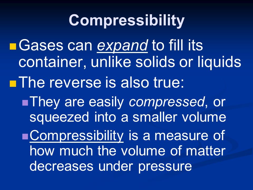 Compressibility Gases can expand to fill its container, unlike solids or liquids The reverse is also true: They are easily compressed, or squeezed into a smaller volume Compressibility is a measure of how much the volume of matter decreases under pressure