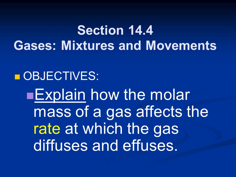 Section 14.4 Gases: Mixtures and Movements OBJECTIVES: Explain how the molar mass of a gas affects the rate at which the gas diffuses and effuses.