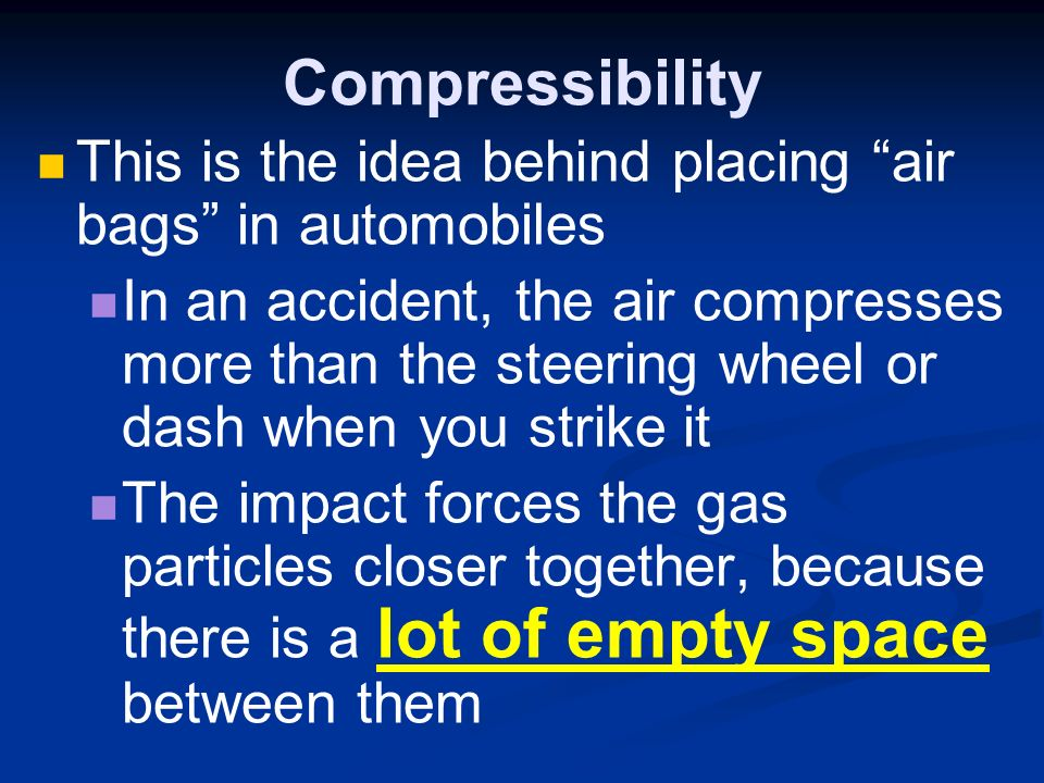 Compressibility This is the idea behind placing air bags in automobiles In an accident, the air compresses more than the steering wheel or dash when you strike it The impact forces the gas particles closer together, because there is a lot of empty space between them