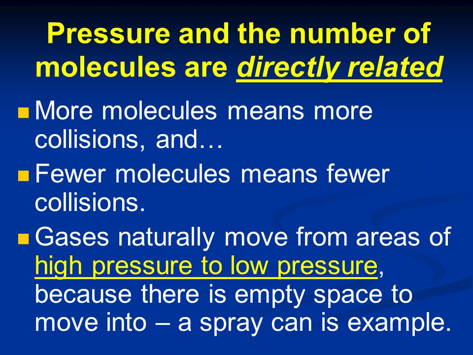 Pressure and the number of molecules are directly related More molecules means more collisions, and… Fewer molecules means fewer collisions.