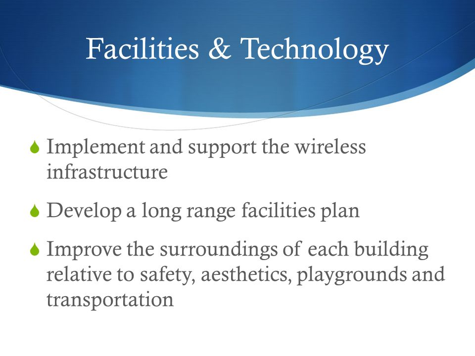 Facilities & Technology Implement and support the wireless infrastructure Develop a long range facilities plan Improve the surroundings of each building relative to safety, aesthetics, playgrounds and transportation