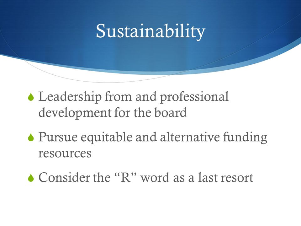 Sustainability Leadership from and professional development for the board Pursue equitable and alternative funding resources Consider the R word as a last resort