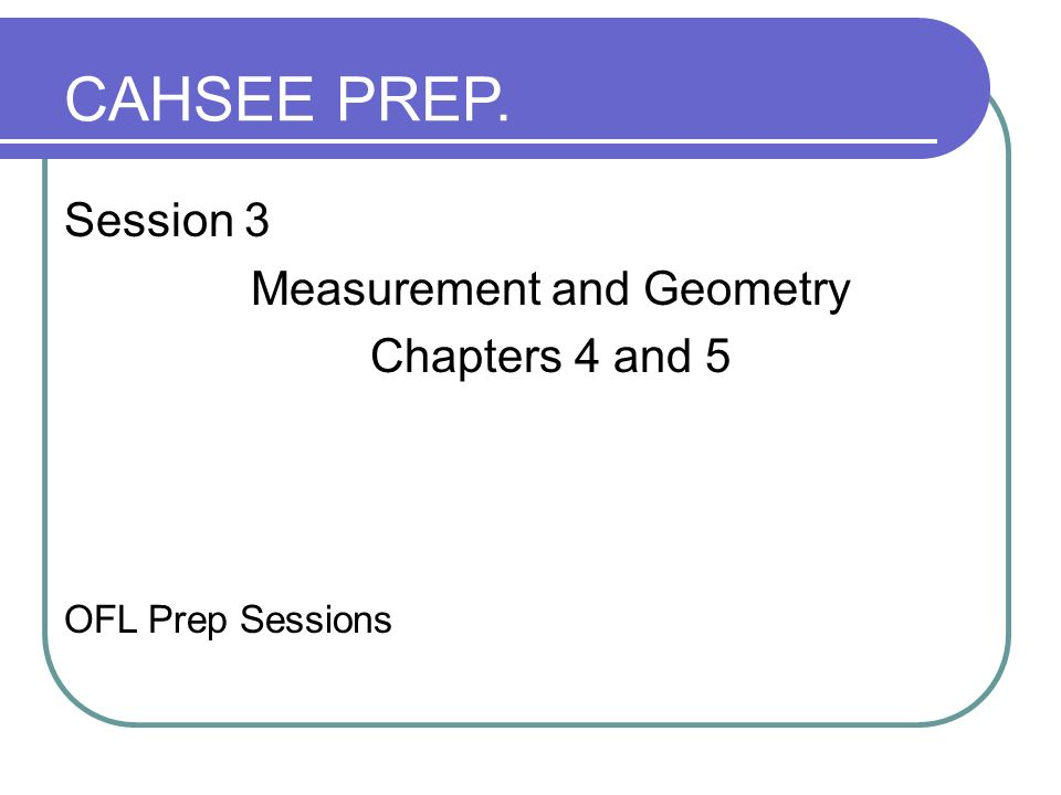 Session 3 Measurement and Geometry Chapters 4 and 5 OFL Prep Sessions CAHSEE PREP.
