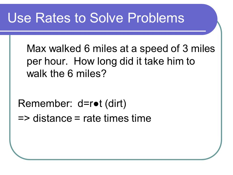 Use Rates to Solve Problems Max walked 6 miles at a speed of 3 miles per hour.