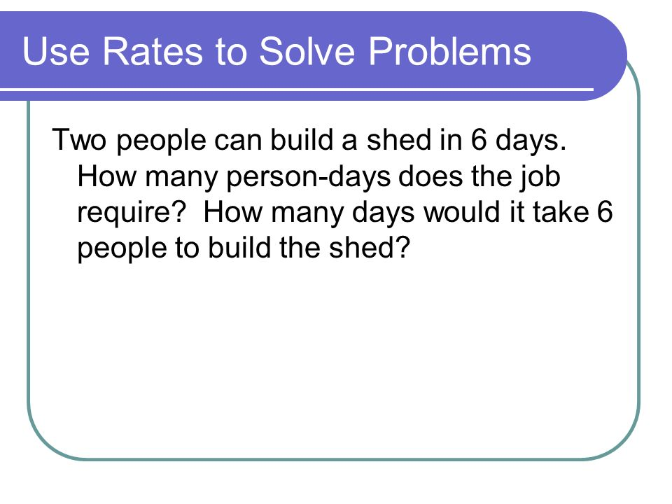 Use Rates to Solve Problems Two people can build a shed in 6 days.