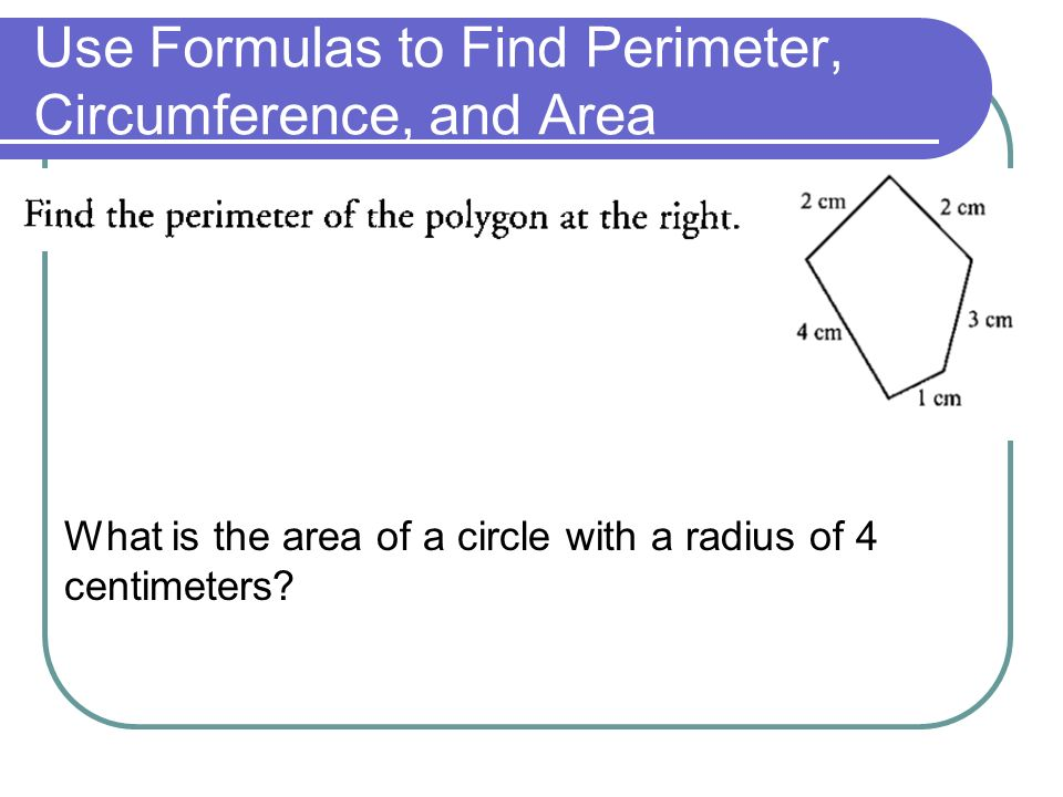 Use Formulas to Find Perimeter, Circumference, and Area What is the area of a circle with a radius of 4 centimeters