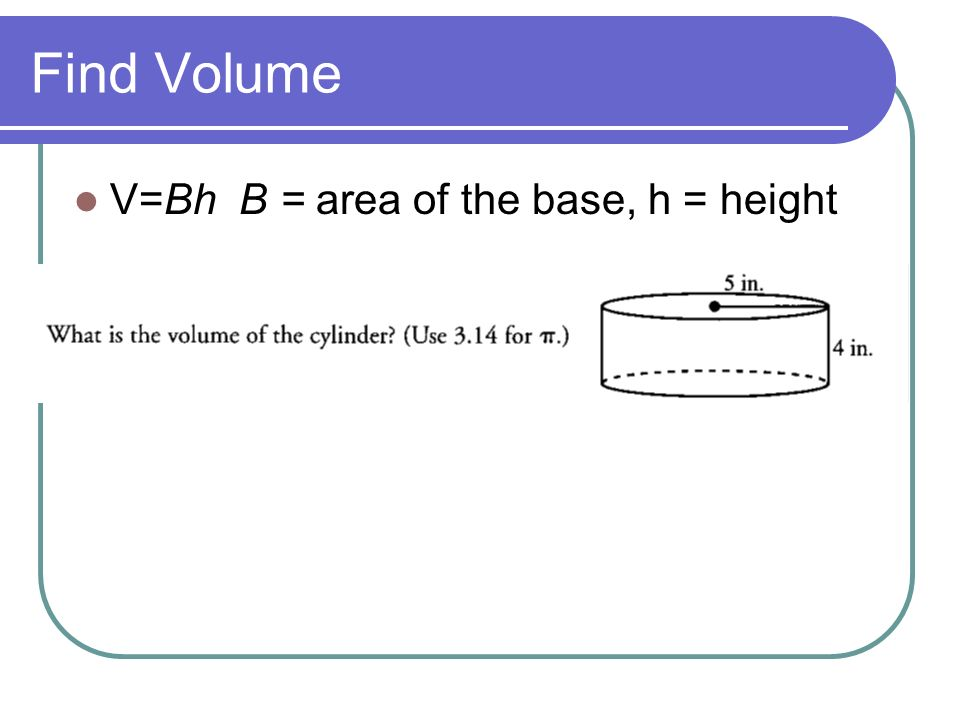 Find Volume V=Bh B = area of the base, h = height