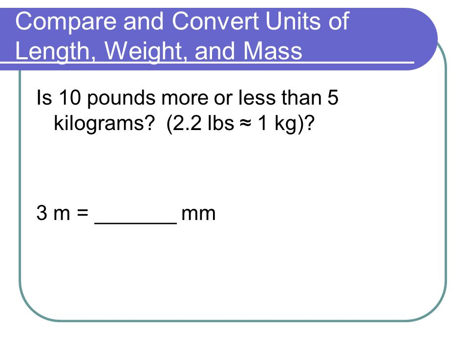 Compare and Convert Units of Length, Weight, and Mass Is 10 pounds more or less than 5 kilograms.