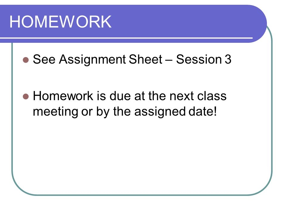 HOMEWORK See Assignment Sheet – Session 3 Homework is due at the next class meeting or by the assigned date!