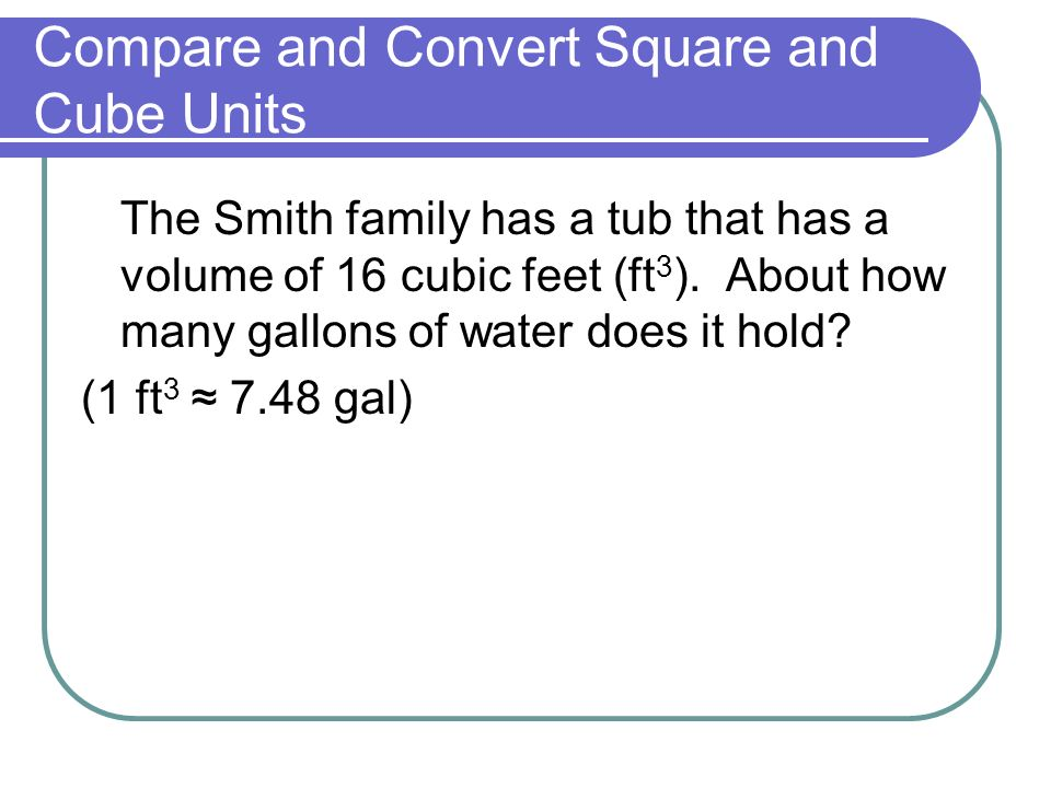 Compare and Convert Square and Cube Units The Smith family has a tub that has a volume of 16 cubic feet (ft 3 ).