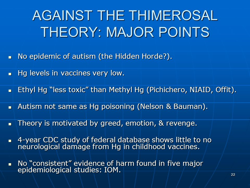 22 AGAINST THE THIMEROSAL THEORY: MAJOR POINTS No epidemic of autism (the Hidden Horde ).