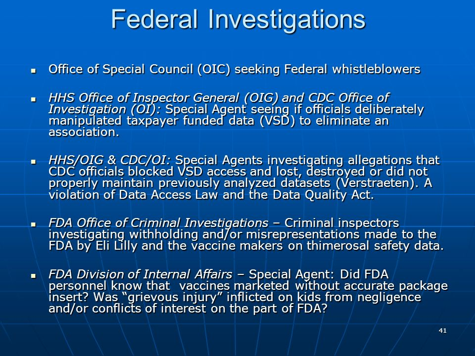 41 Federal Investigations Office of Special Council (OIC) seeking Federal whistleblowers Office of Special Council (OIC) seeking Federal whistleblowers HHS Office of Inspector General (OIG) and CDC Office of Investigation (OI): Special Agent seeing if officials deliberately manipulated taxpayer funded data (VSD) to eliminate an association.