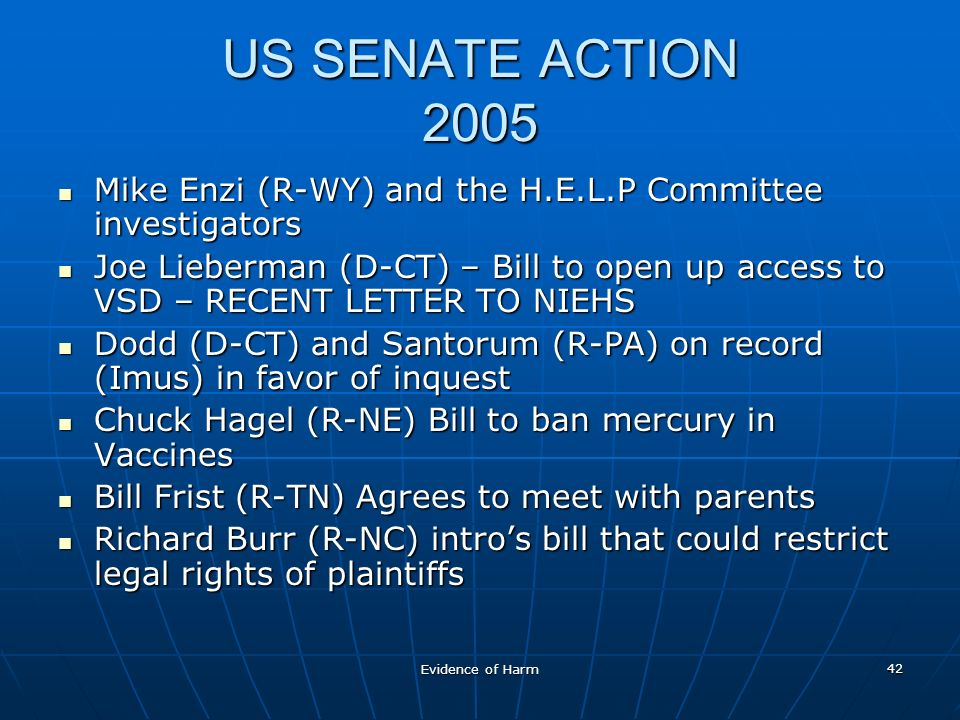 Evidence of Harm 42 US SENATE ACTION 2005 Mike Enzi (R-WY) and the H.E.L.P Committee investigators Mike Enzi (R-WY) and the H.E.L.P Committee investigators Joe Lieberman (D-CT) – Bill to open up access to VSD – RECENT LETTER TO NIEHS Joe Lieberman (D-CT) – Bill to open up access to VSD – RECENT LETTER TO NIEHS Dodd (D-CT) and Santorum (R-PA) on record (Imus) in favor of inquest Dodd (D-CT) and Santorum (R-PA) on record (Imus) in favor of inquest Chuck Hagel (R-NE) Bill to ban mercury in Vaccines Chuck Hagel (R-NE) Bill to ban mercury in Vaccines Bill Frist (R-TN) Agrees to meet with parents Bill Frist (R-TN) Agrees to meet with parents Richard Burr (R-NC) intros bill that could restrict legal rights of plaintiffs Richard Burr (R-NC) intros bill that could restrict legal rights of plaintiffs