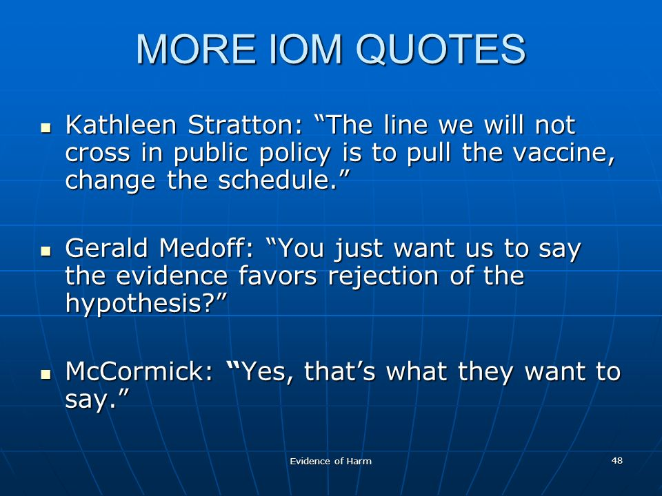Evidence of Harm 48 MORE IOM QUOTES Kathleen Stratton: The line we will not cross in public policy is to pull the vaccine, change the schedule.