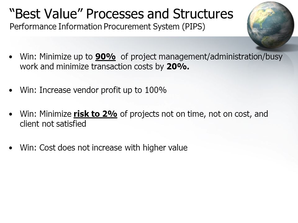 Best Value Processes and Structures Performance Information Procurement System (PIPS) Win: Minimize up to 90% of project management/administration/busy work and minimize transaction costs by 20%.