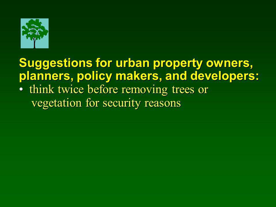 Suggestions for urban property owners, planners, policy makers, and developers: think twice before removing trees or think twice before removing trees or vegetation for security reasons vegetation for security reasons