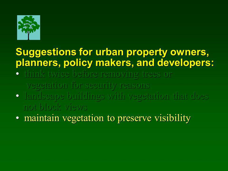 Suggestions for urban property owners, planners, policy makers, and developers: think twice before removing trees or think twice before removing trees or vegetation for security reasons vegetation for security reasons landscape buildings with vegetation that does landscape buildings with vegetation that does not block views not block views maintain vegetation to preserve visibility maintain vegetation to preserve visibility