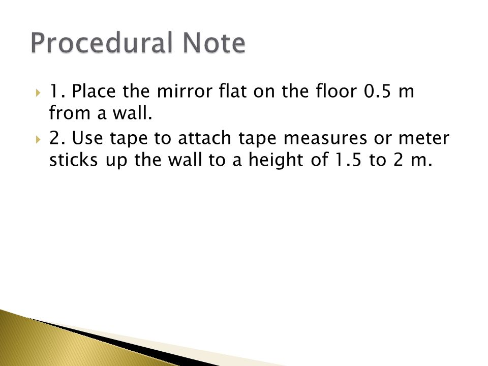 1. Place the mirror flat on the floor 0.5 m from a wall.