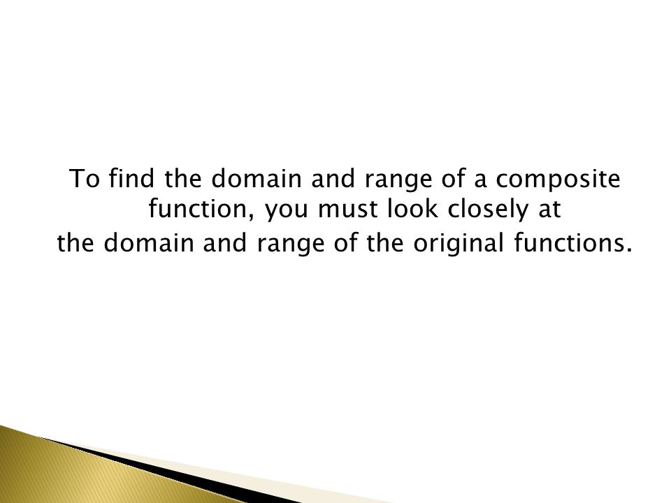 To find the domain and range of a composite function, you must look closely at the domain and range of the original functions.