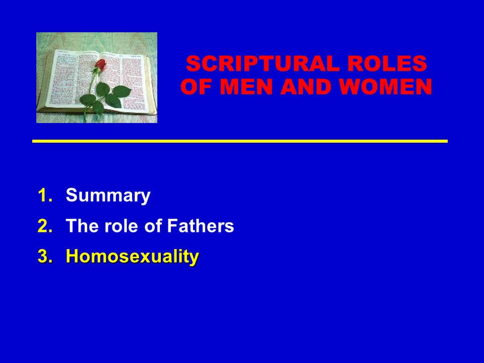 SCRIPTURAL ROLES OF MEN AND WOMEN 1.Summary 2.The role of Fathers 3.Homosexuality
