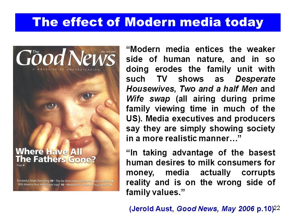22 Modern media entices the weaker side of human nature, and in so doing erodes the family unit with such TV shows as Desperate Housewives, Two and a half Men and Wife swap (all airing during prime family viewing time in much of the US).