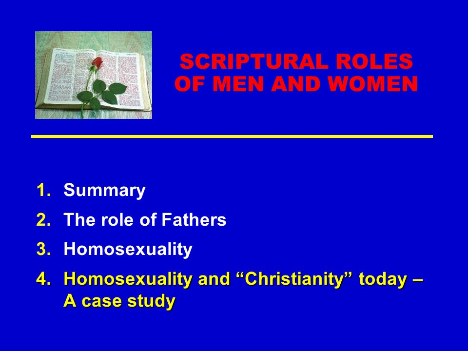 SCRIPTURAL ROLES OF MEN AND WOMEN 1.Summary 2.The role of Fathers 3.Homosexuality 4.Homosexuality and Christianity today – A case study