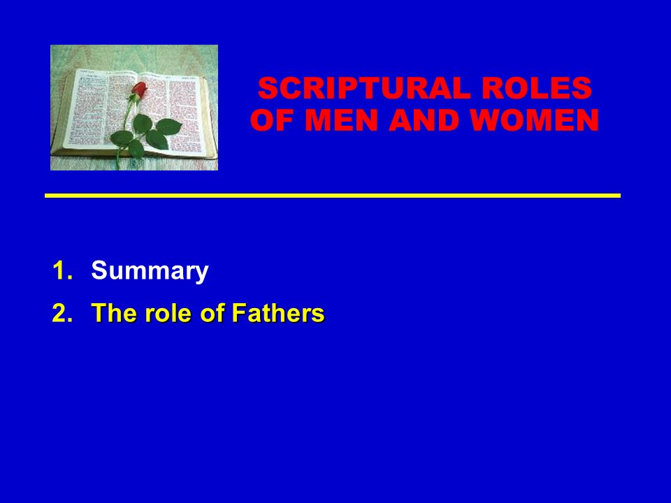SCRIPTURAL ROLES OF MEN AND WOMEN 1.Summary The role of Fathers 2.The role of Fathers