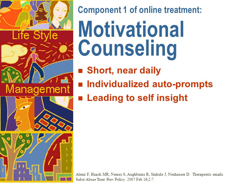 Component 1 of online treatment: Motivational Counseling n Short, near daily n Individualized auto-prompts n Leading to self insight Alemi F, Haack MR, Nemes S, Aughburns R, Sinkule J, Neuhauser D.