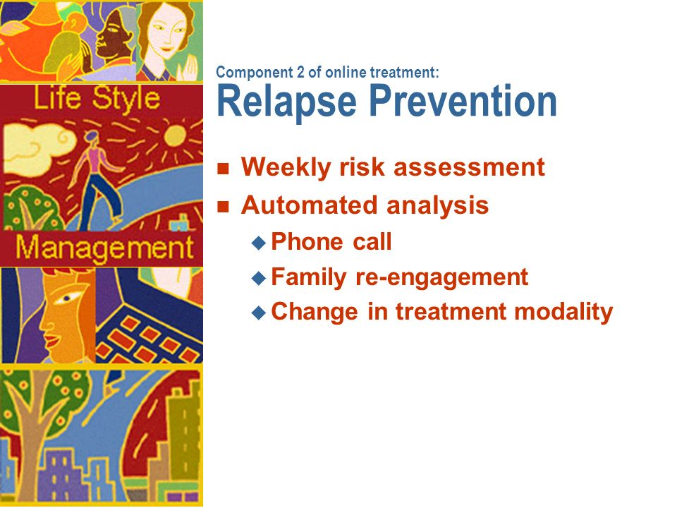 Component 2 of online treatment: Relapse Prevention n Weekly risk assessment n Automated analysis u Phone call u Family re-engagement u Change in treatment modality