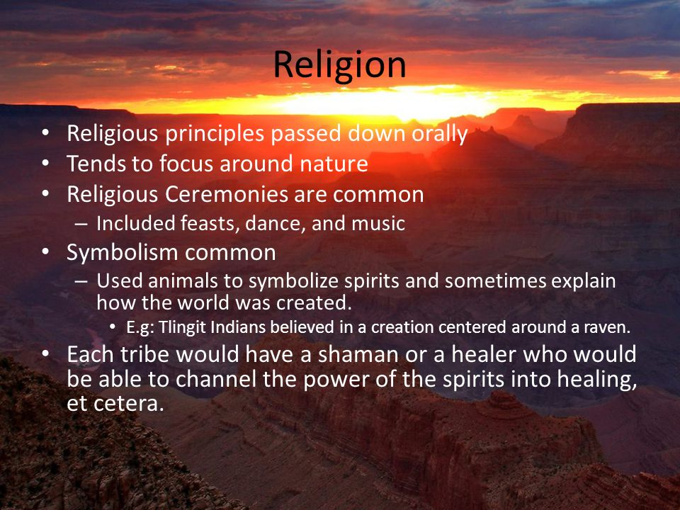 Religion Religious principles passed down orally Tends to focus around nature Religious Ceremonies are common – Included feasts, dance, and music Symbolism common – Used animals to symbolize spirits and sometimes explain how the world was created.