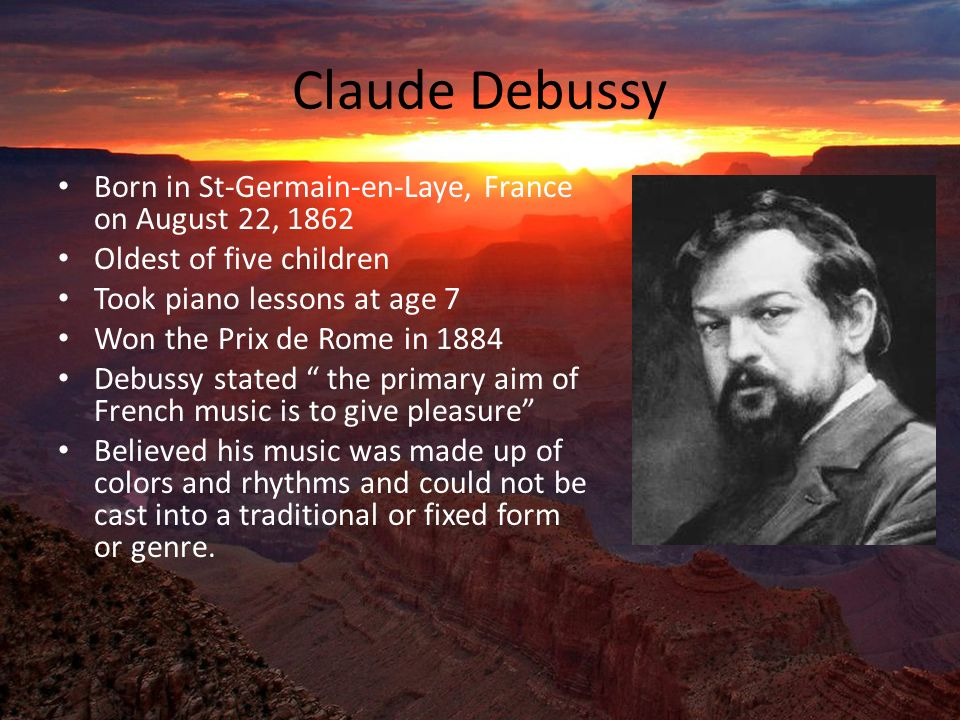 Claude Debussy Born in St-Germain-en-Laye, France on August 22, 1862 Oldest of five children Took piano lessons at age 7 Won the Prix de Rome in 1884 Debussy stated the primary aim of French music is to give pleasure Believed his music was made up of colors and rhythms and could not be cast into a traditional or fixed form or genre.