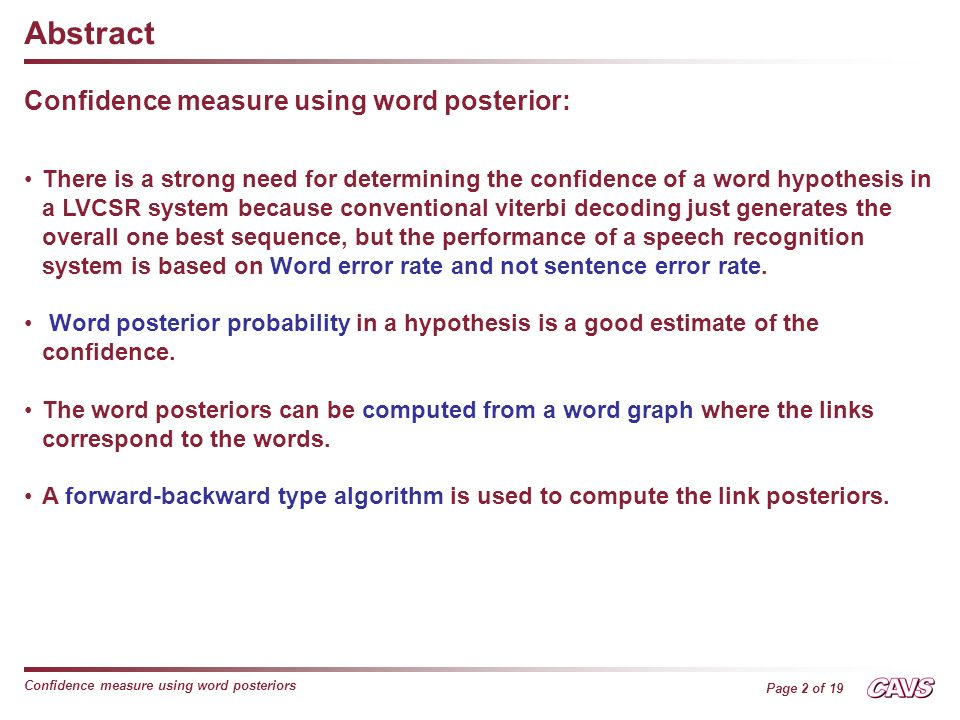 Page 2 of 19 Confidence measure using word posteriors Abstract Confidence measure using word posterior: There is a strong need for determining the confidence of a word hypothesis in a LVCSR system because conventional viterbi decoding just generates the overall one best sequence, but the performance of a speech recognition system is based on Word error rate and not sentence error rate.