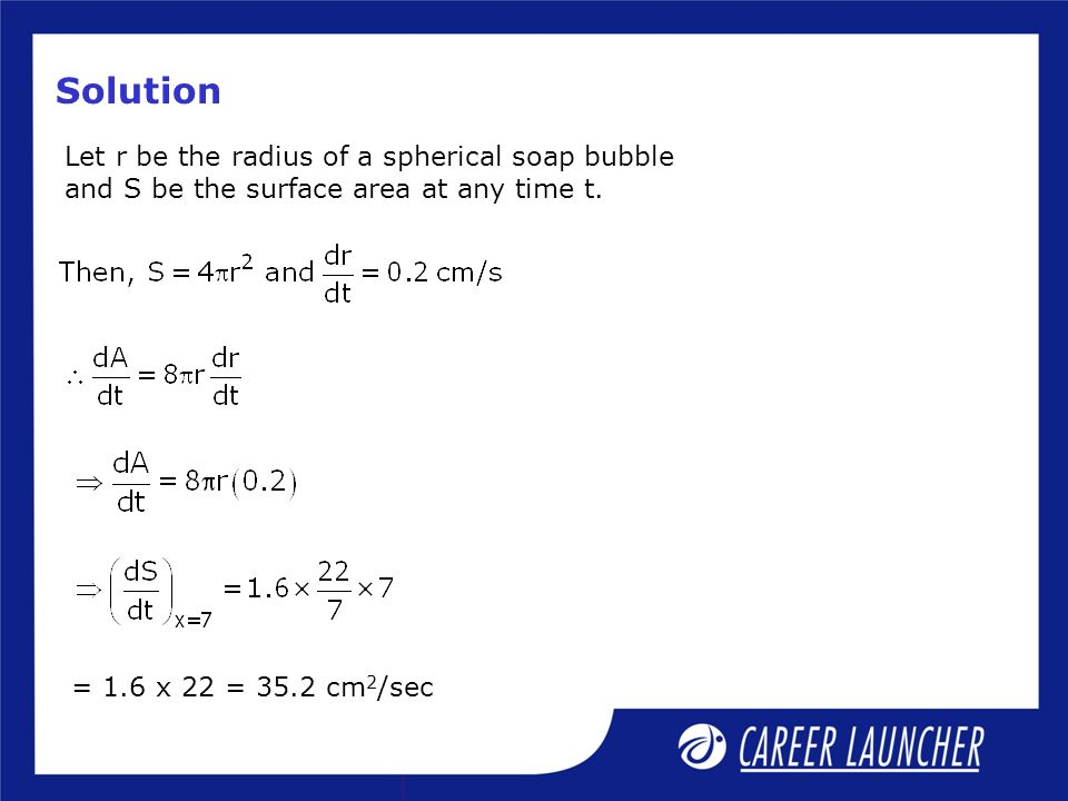 Solution Let r be the radius of a spherical soap bubble and S be the surface area at any time t.