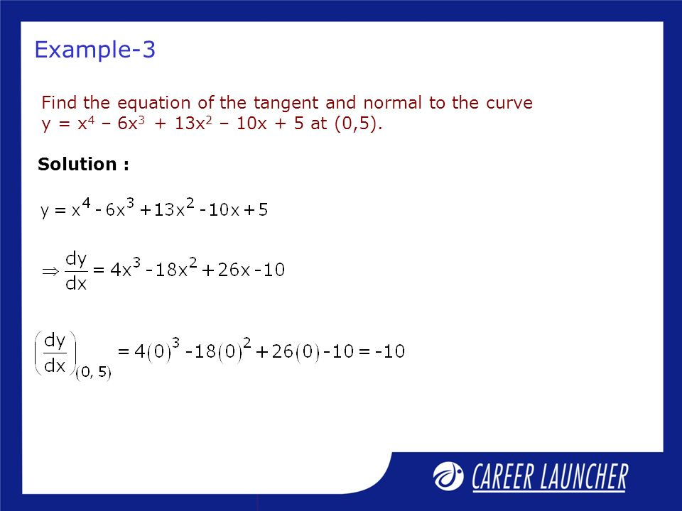 Example-3 Find the equation of the tangent and normal to the curve y = x 4 – 6x 3 + 13x 2 – 10x + 5 at (0,5).