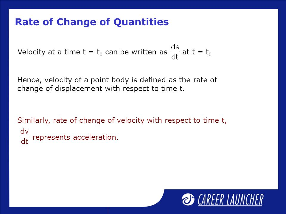 Rate of Change of Quantities Similarly, rate of change of velocity with respect to time t, represents acceleration.