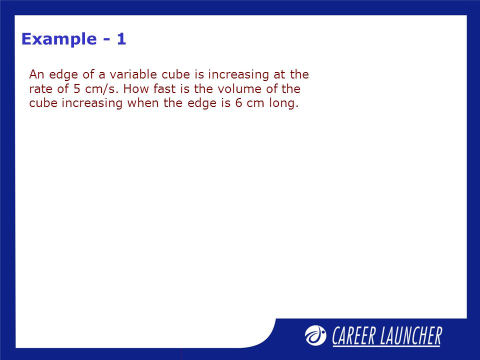 Example - 1 An edge of a variable cube is increasing at the rate of 5 cm/s.