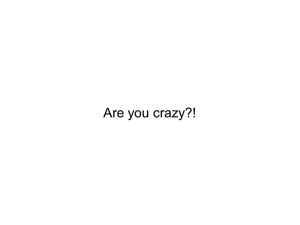 Are you crazy !
