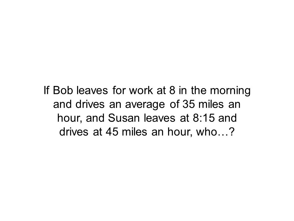 If Bob leaves for work at 8 in the morning and drives an average of 35 miles an hour, and Susan leaves at 8:15 and drives at 45 miles an hour, who…