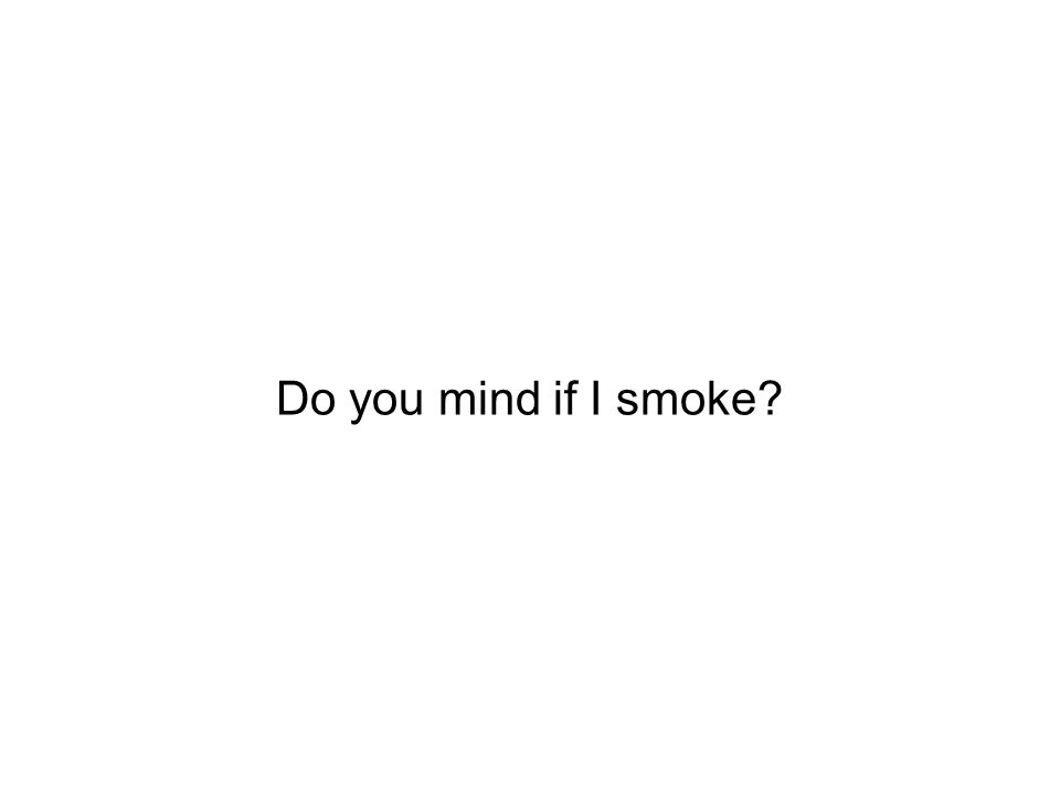 Do you mind if I smoke