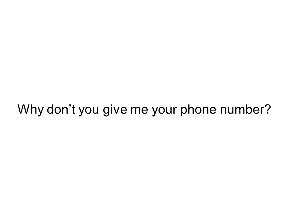 Why dont you give me your phone number