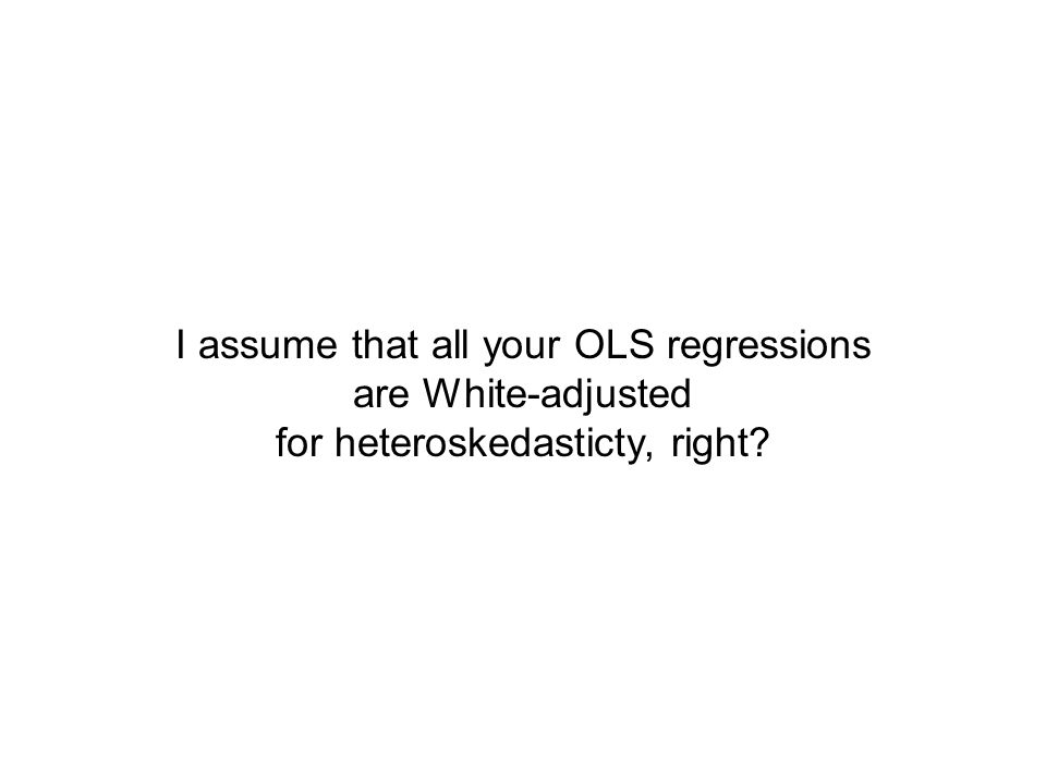 I assume that all your OLS regressions are White-adjusted for heteroskedasticty, right