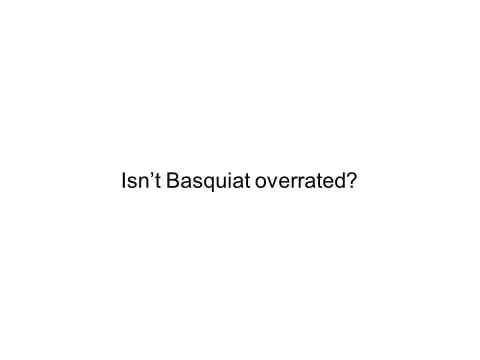 Isnt Basquiat overrated